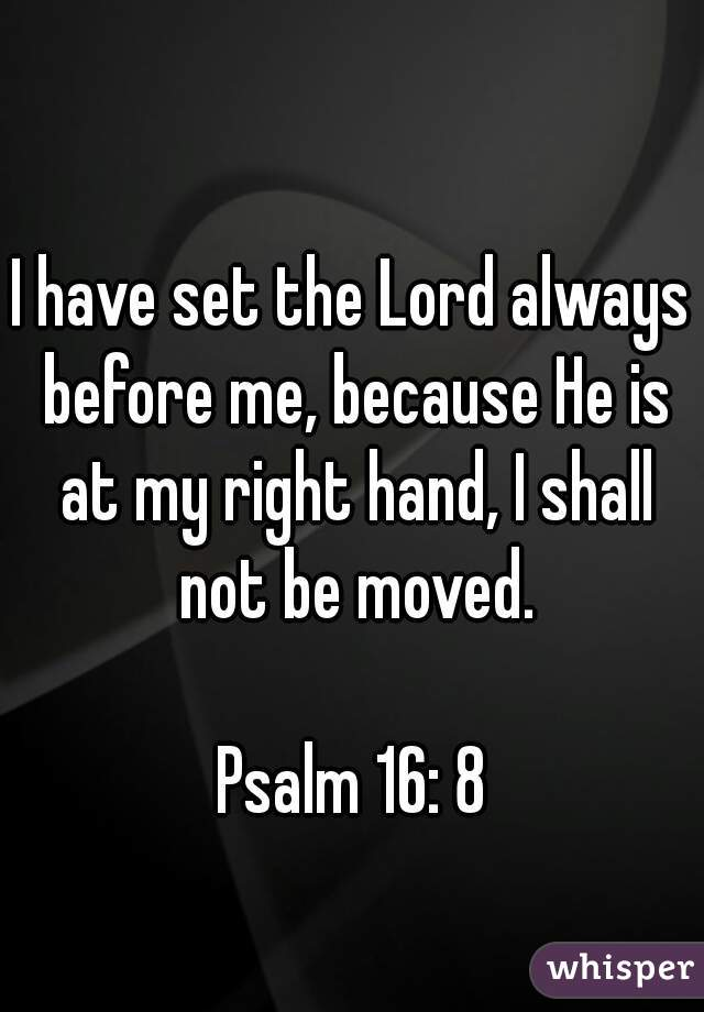I have set the Lord always before me, because He is at my right hand, I shall not be moved.  Psalm 16: 8