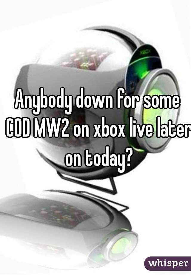 Anybody down for some COD MW2 on xbox live later on today?