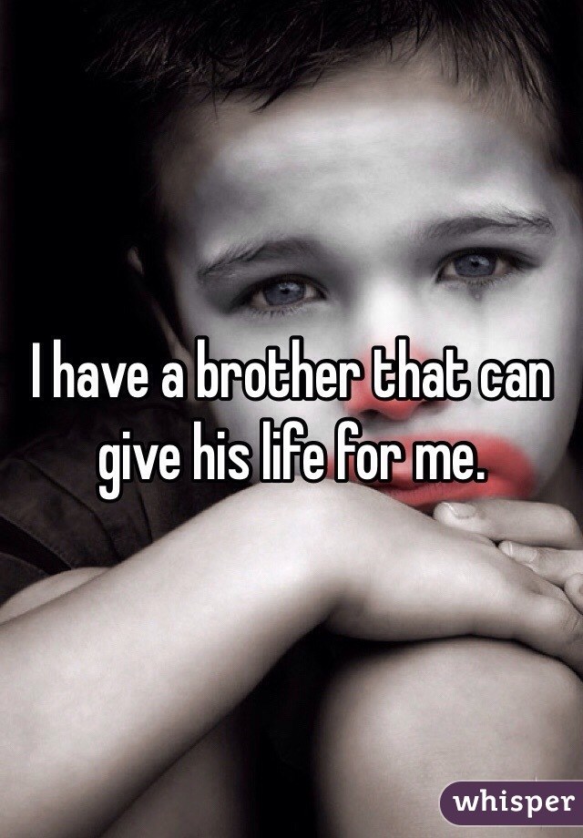I have a brother that can give his life for me.