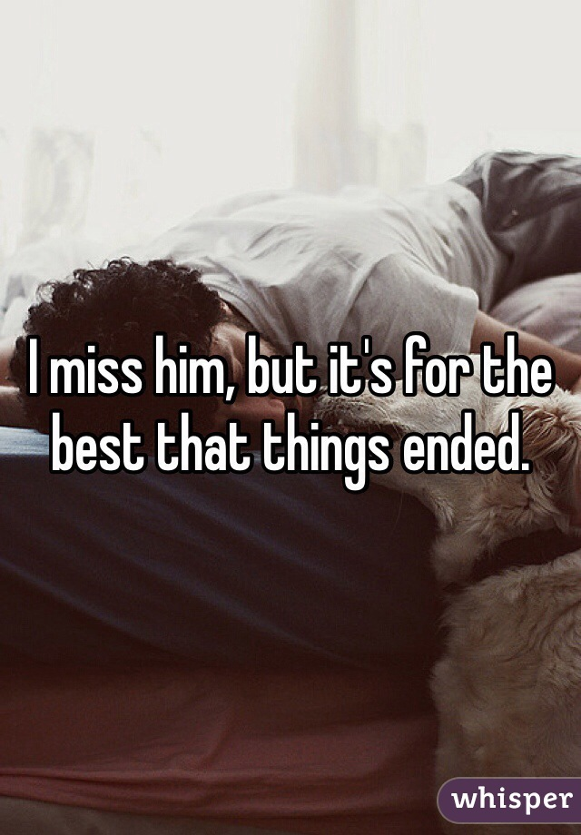 I miss him, but it's for the best that things ended.