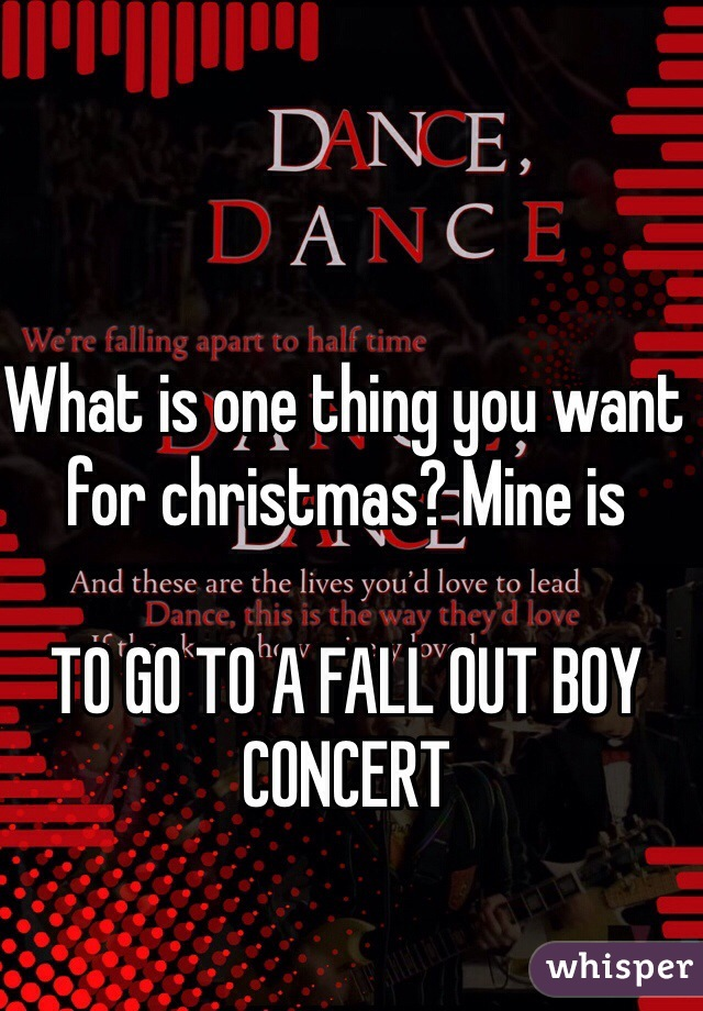 What is one thing you want for christmas? Mine is  TO GO TO A FALL OUT BOY CONCERT