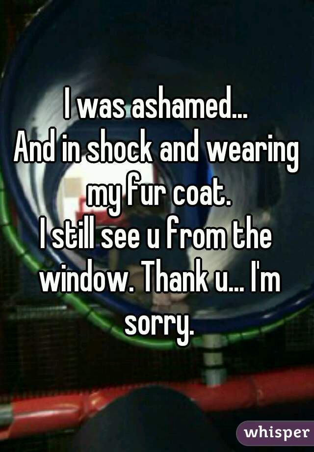 I was ashamed... And in shock and wearing my fur coat. I still see u from the window. Thank u... I'm sorry.