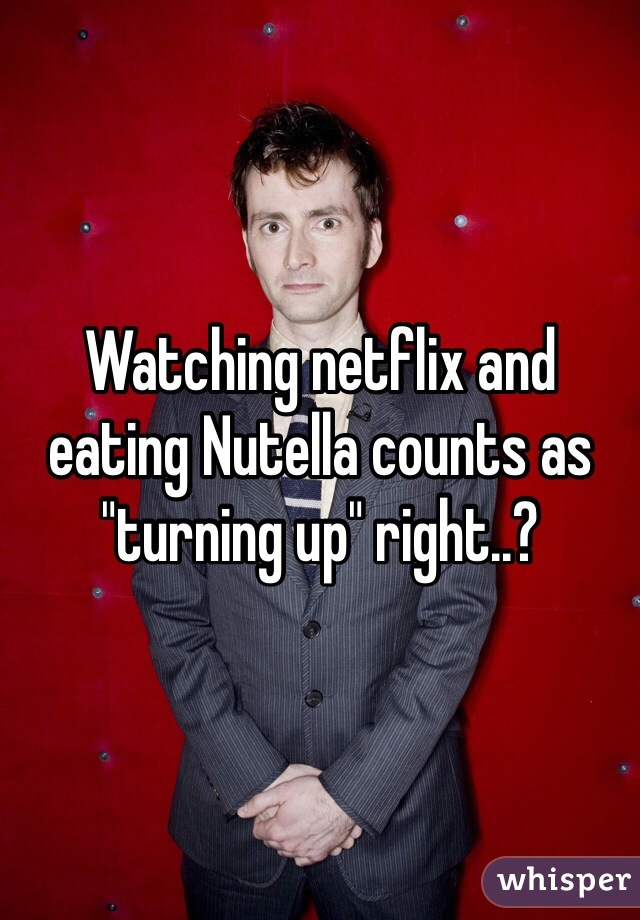 """Watching netflix and eating Nutella counts as """"turning up"""" right..?"""