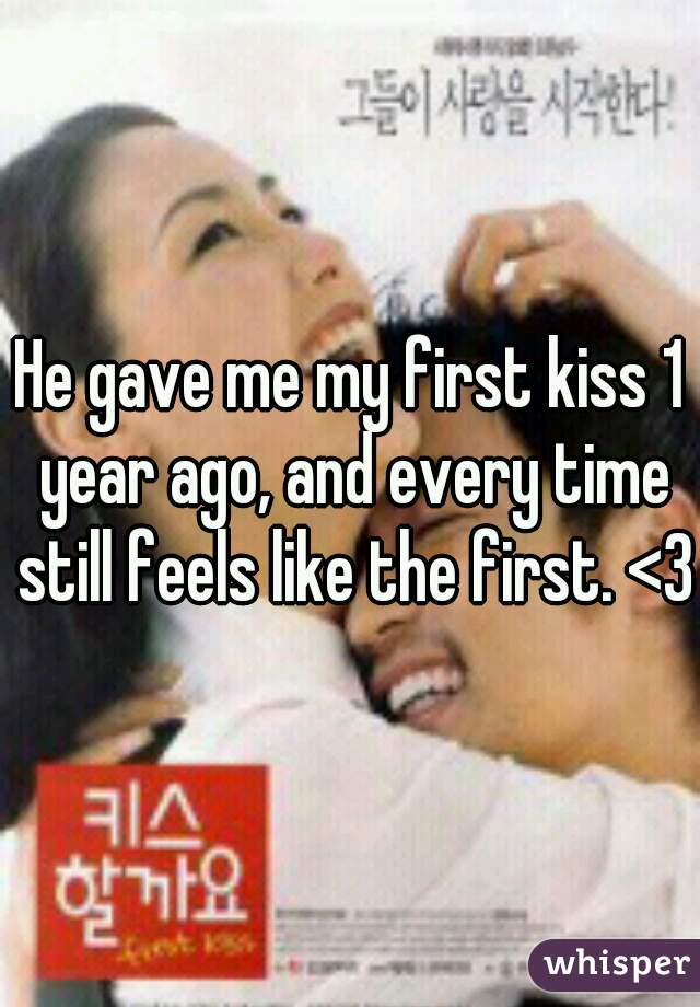 He gave me my first kiss 1 year ago, and every time still feels like the first. <3