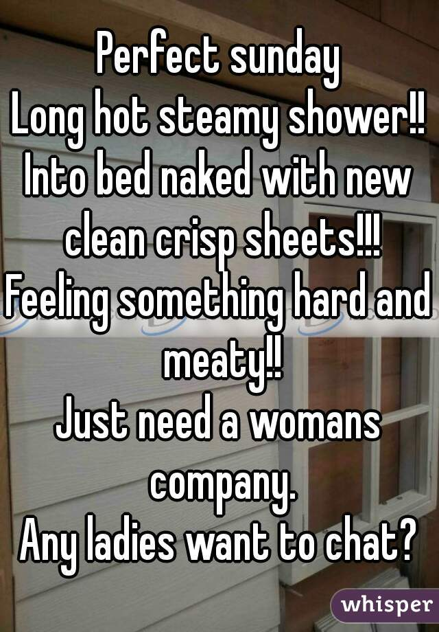 Perfect sunday Long hot steamy shower!! Into bed naked with new clean crisp sheets!!! Feeling something hard and meaty!! Just need a womans company. Any ladies want to chat?