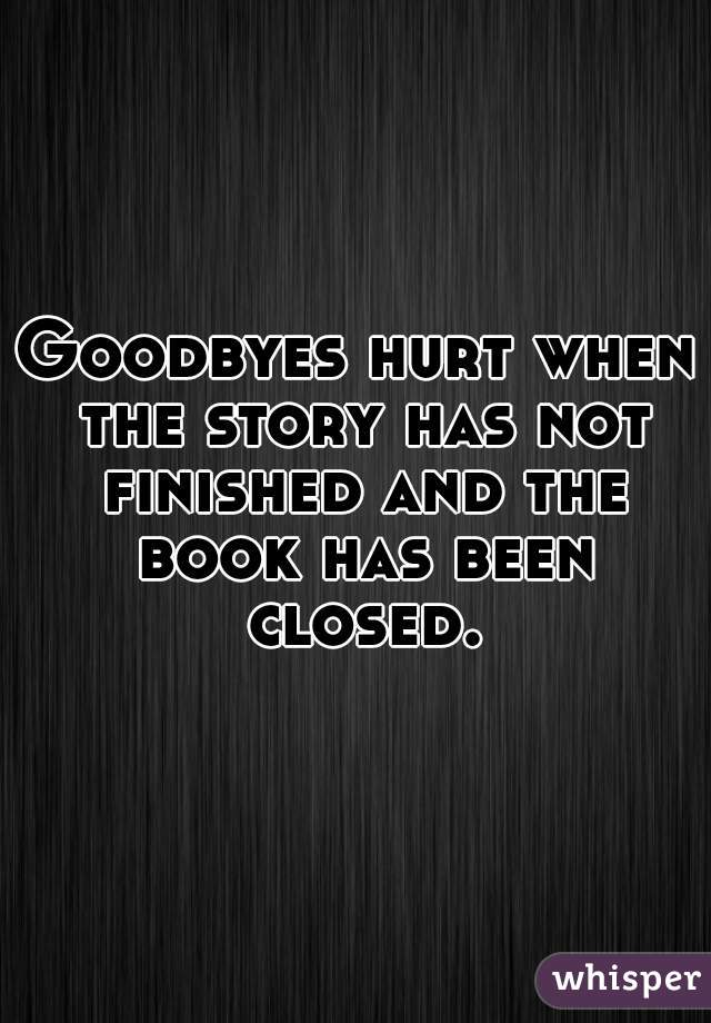 Goodbyes hurt when the story has not finished and the book has been closed.