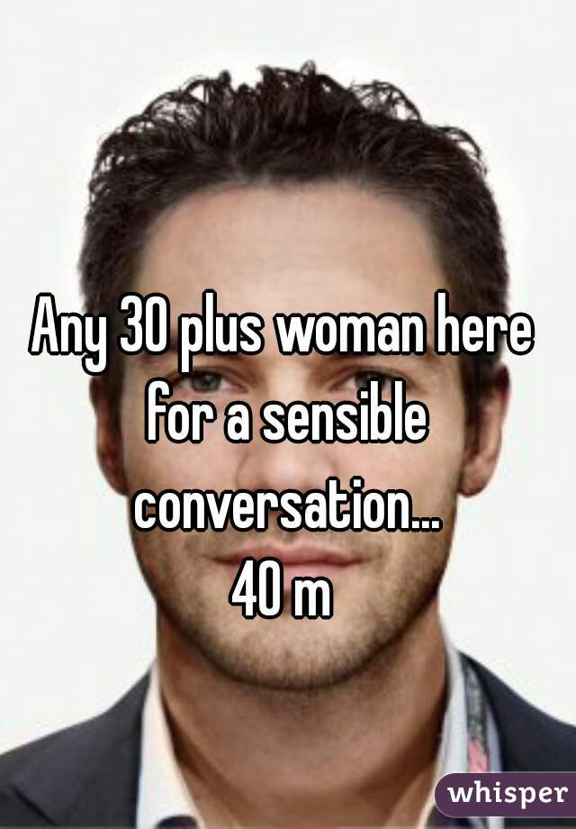 Any 30 plus woman here for a sensible conversation... 40 m