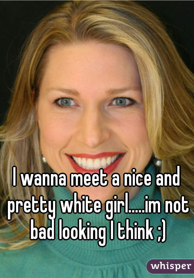 I wanna meet a nice and pretty white girl.....im not bad looking I think ;)