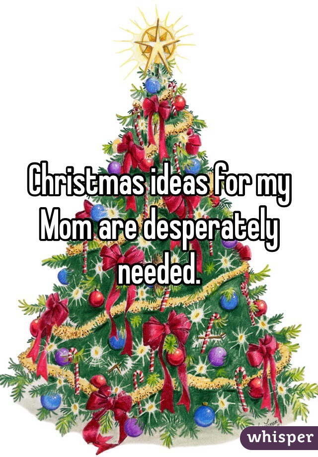 Christmas ideas for my Mom are desperately needed.