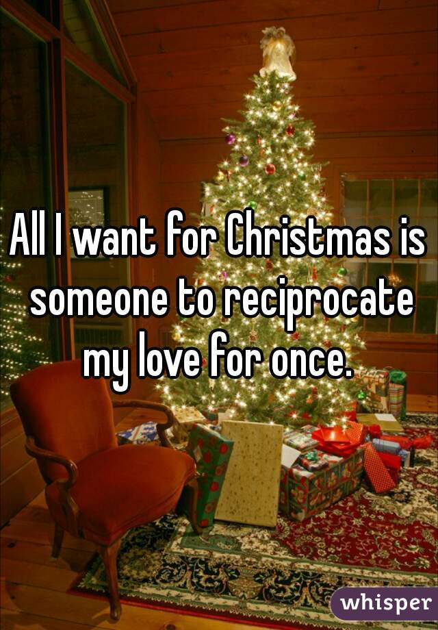 All I want for Christmas is someone to reciprocate my love for once.