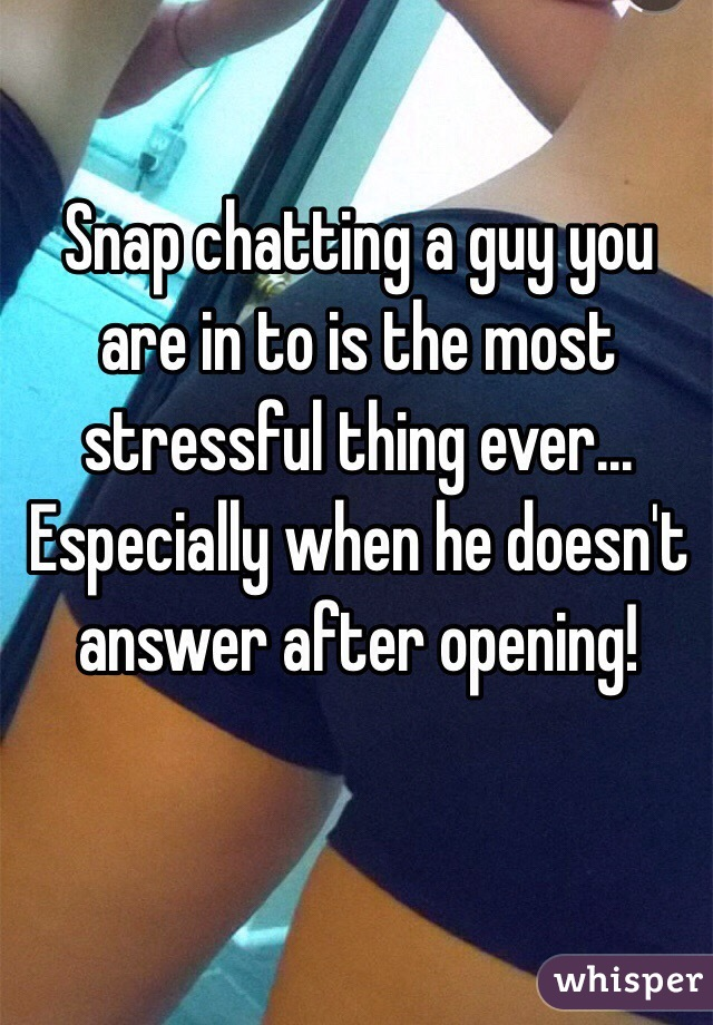 Snap chatting a guy you are in to is the most stressful thing ever... Especially when he doesn't answer after opening!