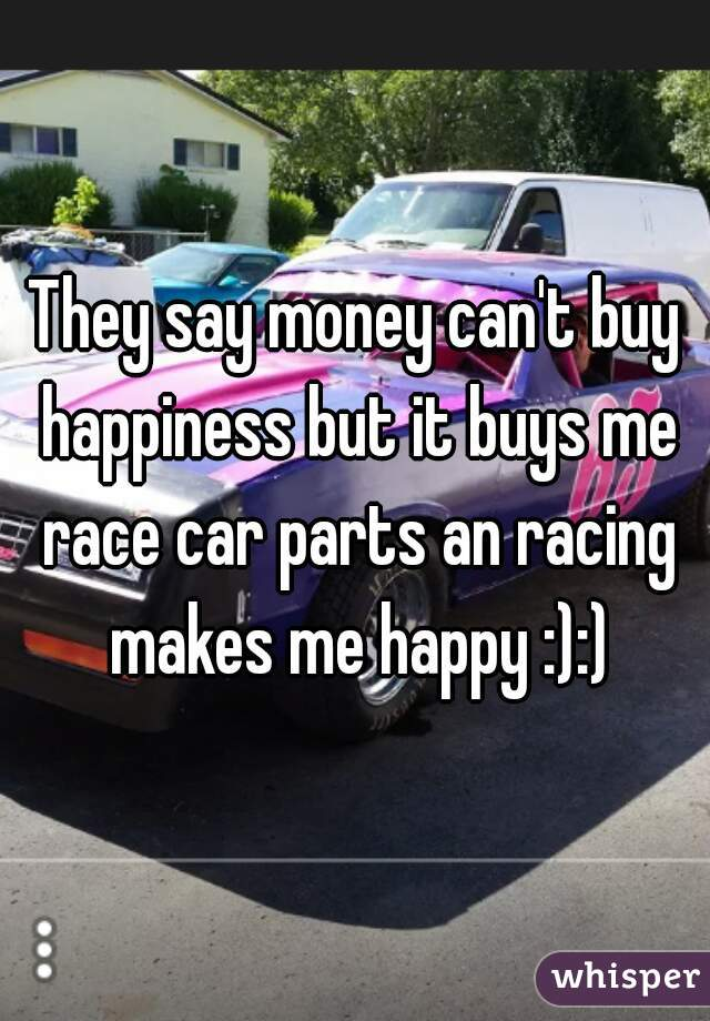 They say money can\'t buy happiness but it buys me race car parts an ...