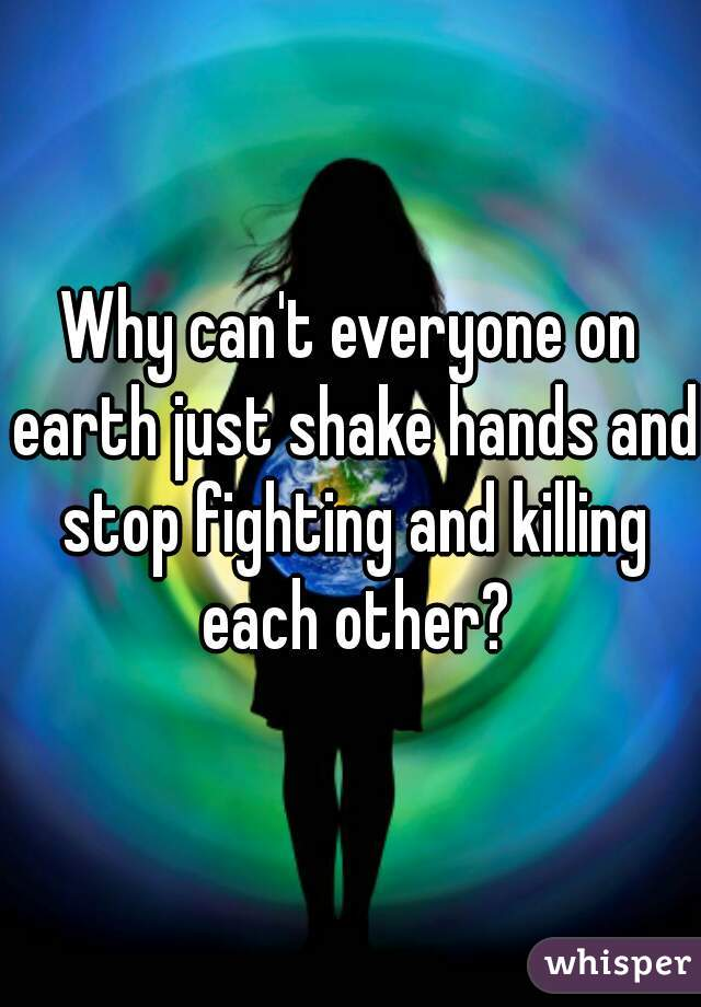 Why can't everyone on earth just shake hands and stop fighting and killing each other?