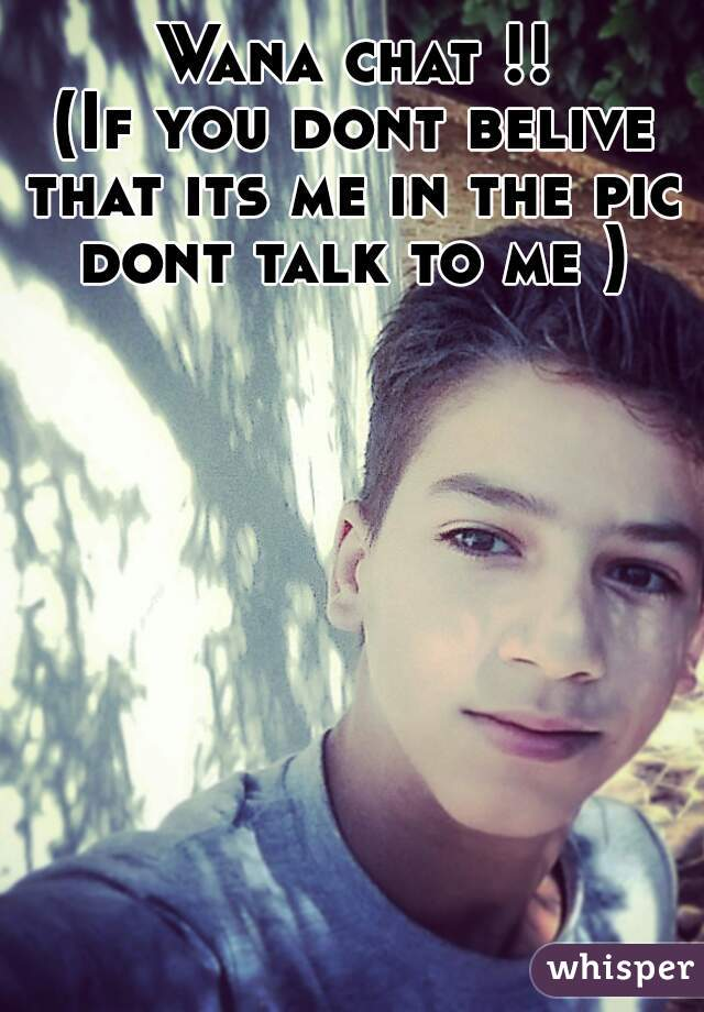Wana chat !! (If you dont belive that its me in the pic  dont talk to me )