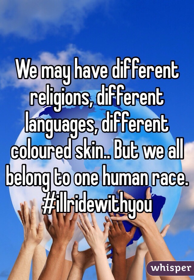 We may have different religions, different languages, different coloured skin.. But we all belong to one human race.  #illridewithyou