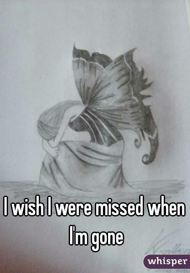 I wish I were missed when I'm gone