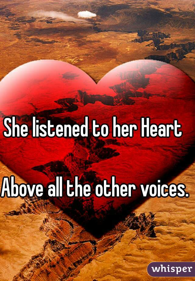 She listened to her Heart   Above all the other voices.