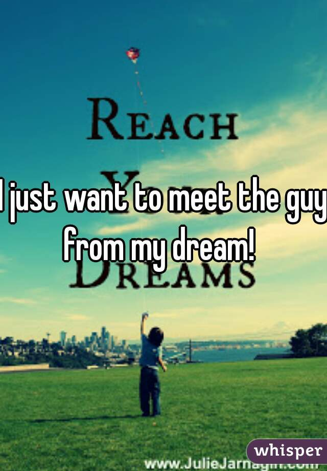 I just want to meet the guy from my dream!