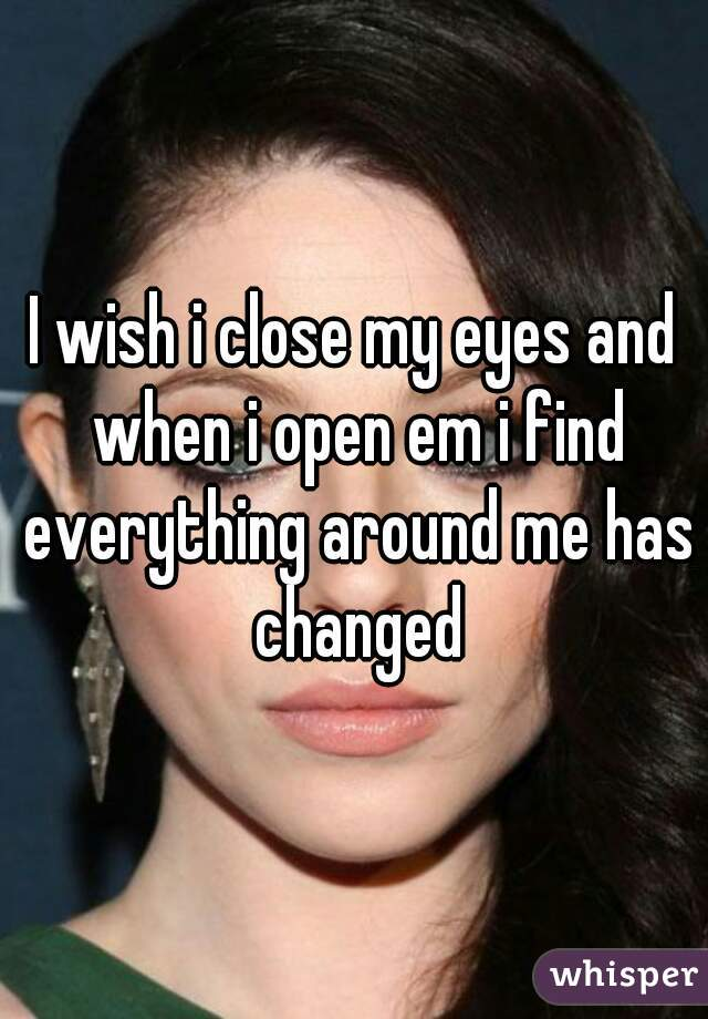 I wish i close my eyes and when i open em i find everything around me has changed