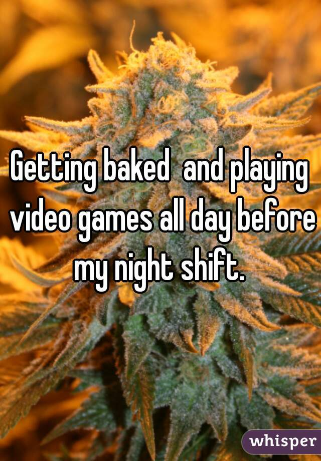Getting baked  and playing video games all day before my night shift.