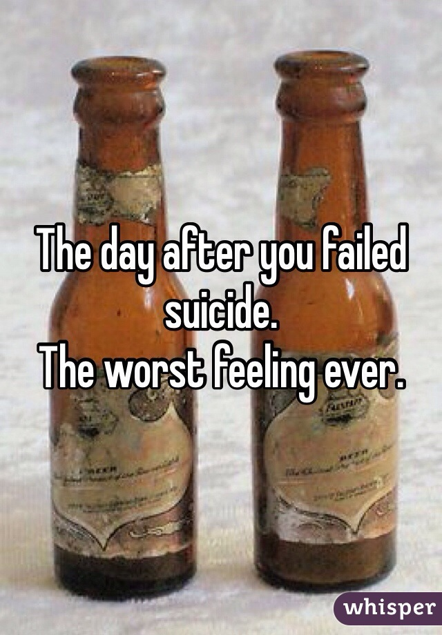 The day after you failed suicide.  The worst feeling ever.
