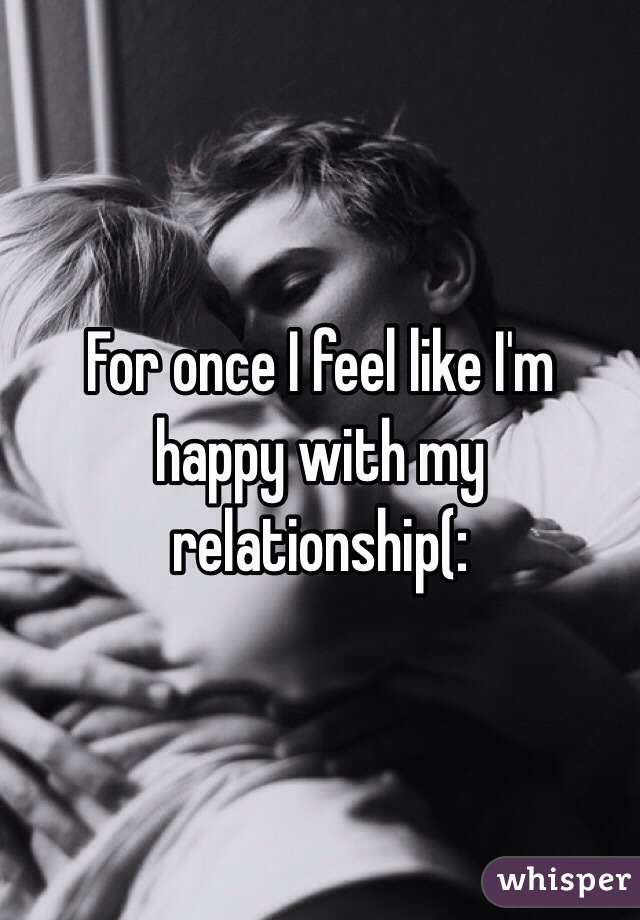 For once I feel like I'm happy with my relationship(: