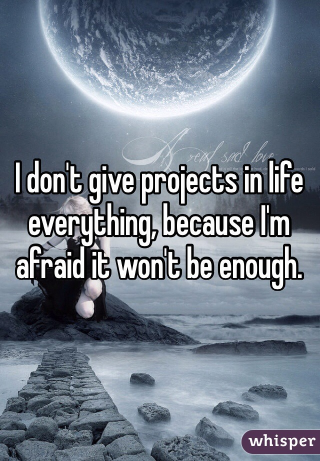 I don't give projects in life everything, because I'm afraid it won't be enough.