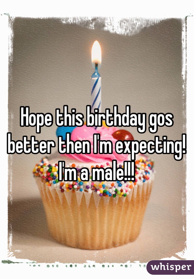 Hope this birthday gos better then I'm expecting! I'm a male!!!