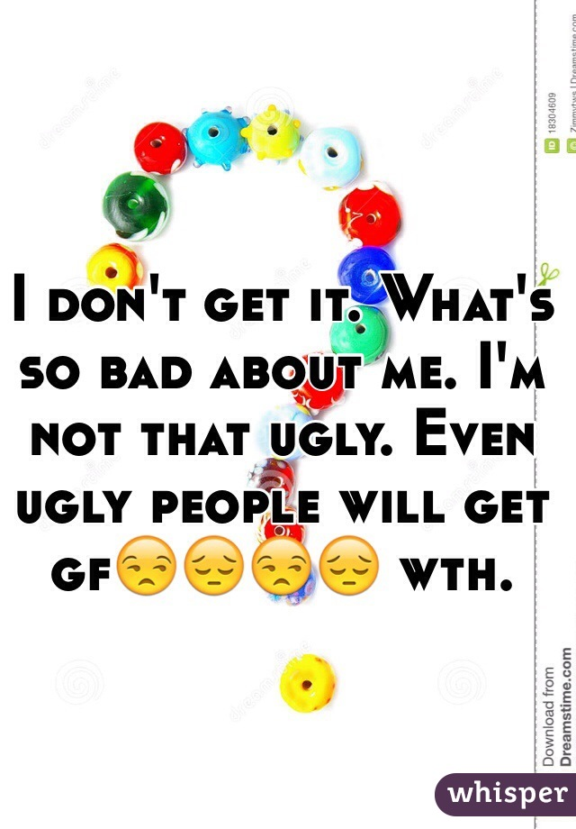 I don't get it. What's so bad about me. I'm not that ugly. Even ugly people will get gf😒😔😒😔 wth.