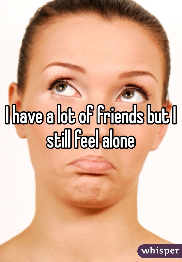 I have a lot of friends but I still feel alone