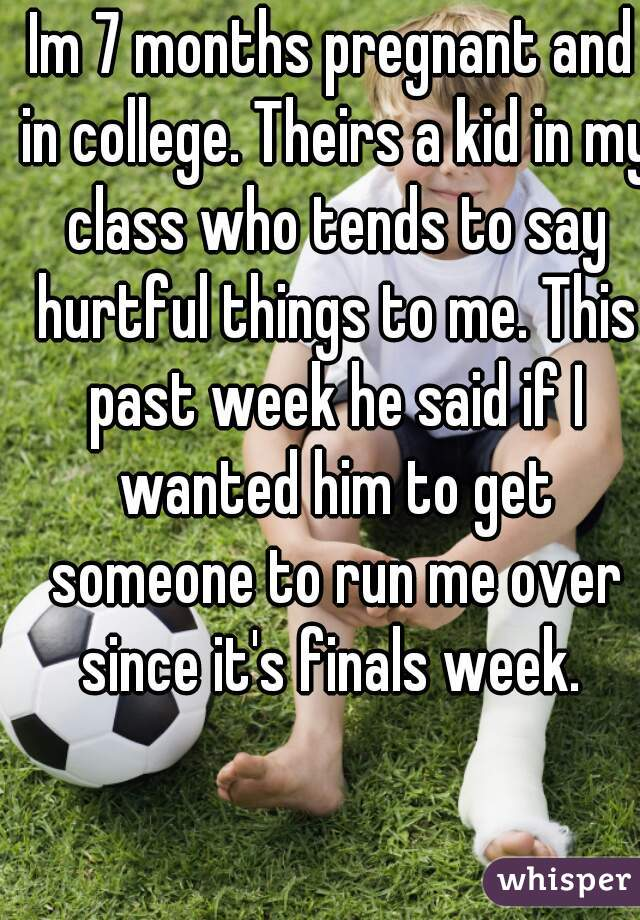 Im 7 months pregnant and in college. Theirs a kid in my class who tends to say hurtful things to me. This past week he said if I wanted him to get someone to run me over since it's finals week.