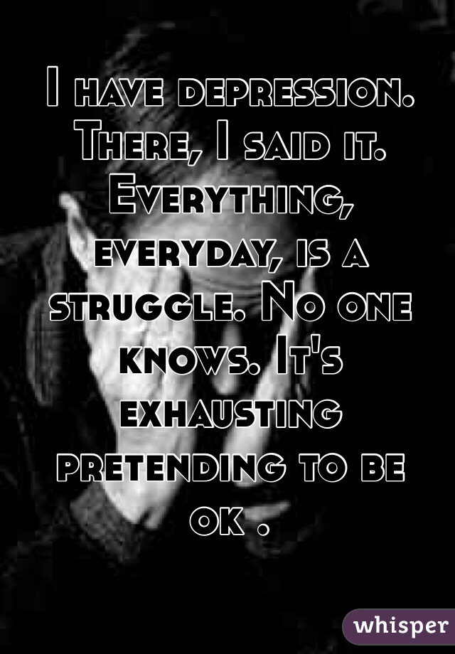 I have depression. There, I said it. Everything, everyday, is a struggle. No one knows. It's exhausting pretending to be ok .