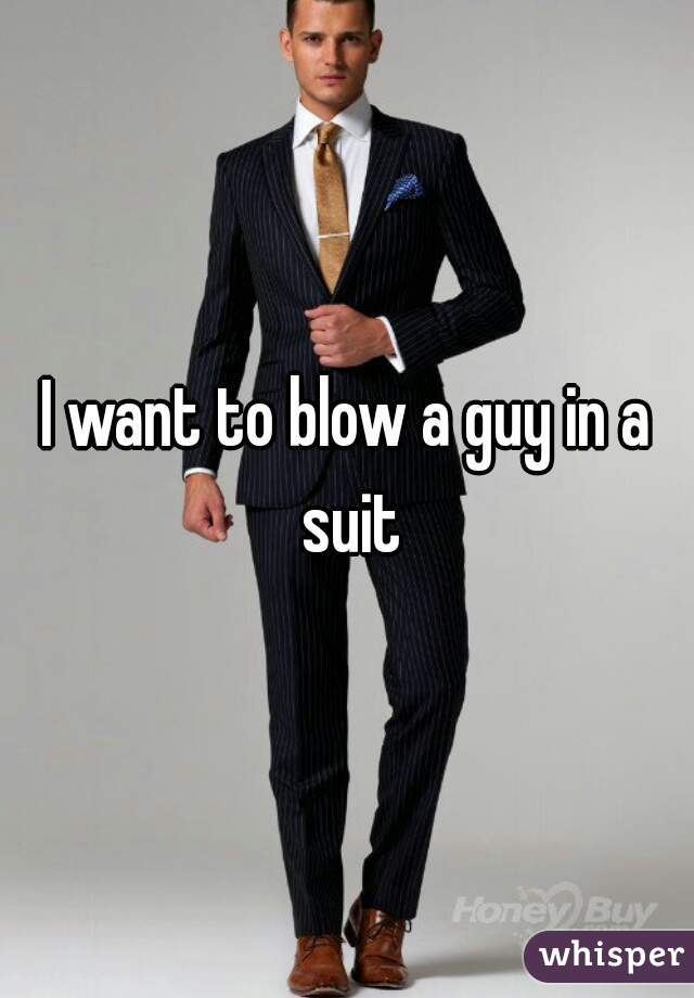 I want to blow a guy in a suit
