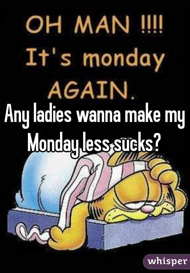 Any ladies wanna make my Monday less sucks?