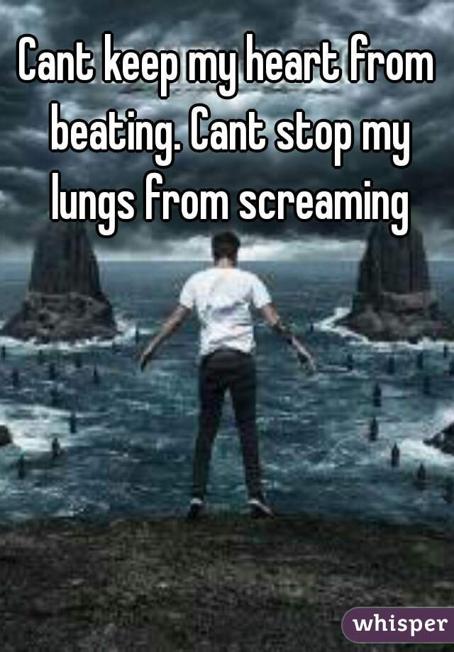 Cant keep my heart from beating. Cant stop my lungs from screaming