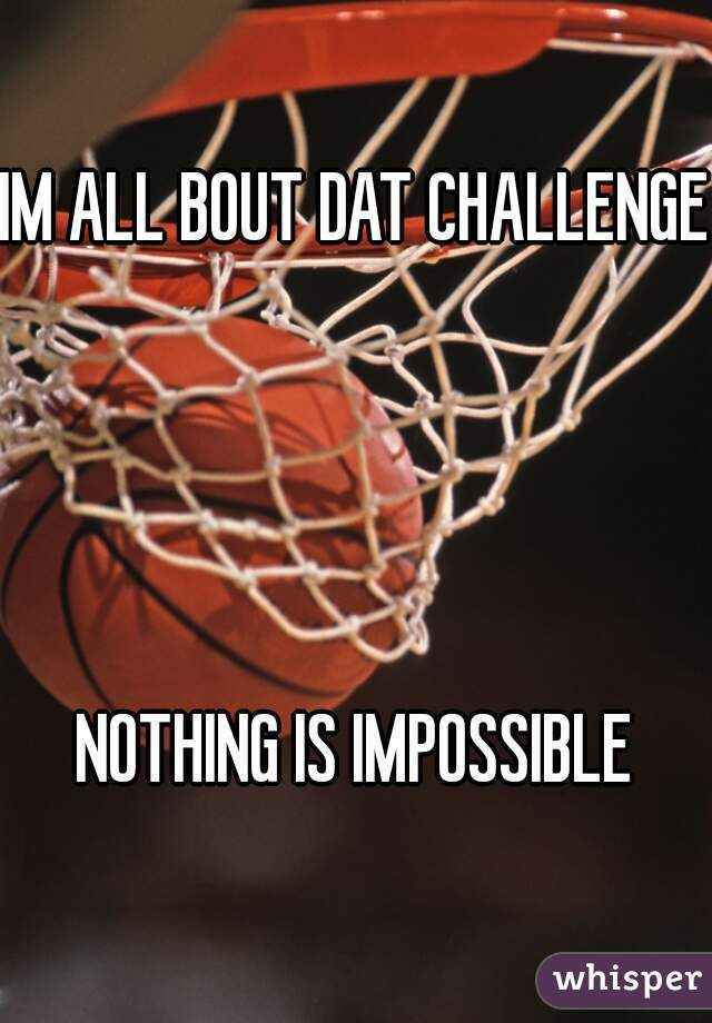 IM ALL BOUT DAT CHALLENGE     NOTHING IS IMPOSSIBLE