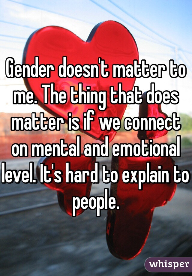 Gender doesn't matter to me. The thing that does matter is if we connect on mental and emotional level. It's hard to explain to people.