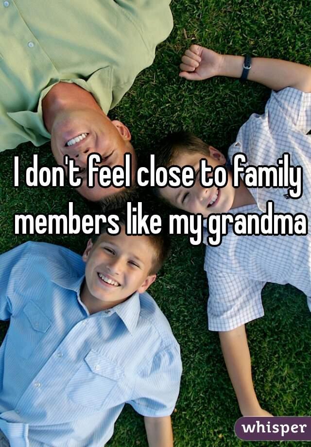 I don't feel close to family members like my grandma