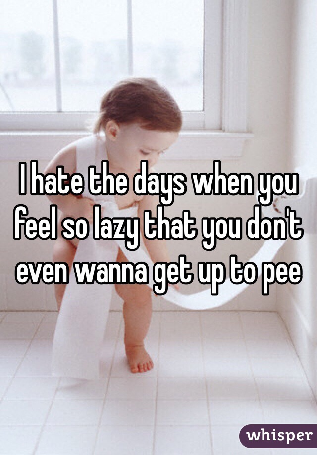 I hate the days when you feel so lazy that you don't even wanna get up to pee