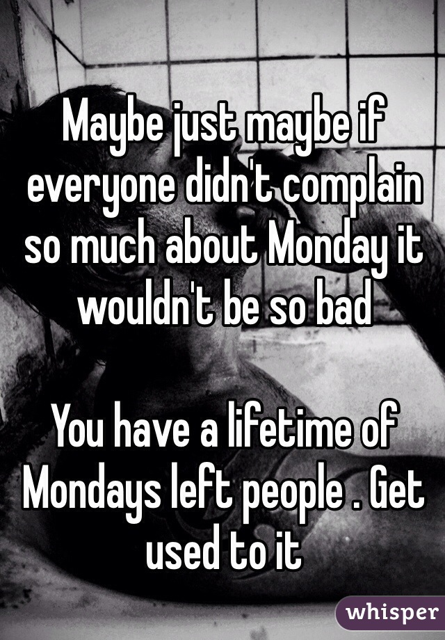 Maybe just maybe if everyone didn't complain so much about Monday it wouldn't be so bad   You have a lifetime of Mondays left people . Get used to it