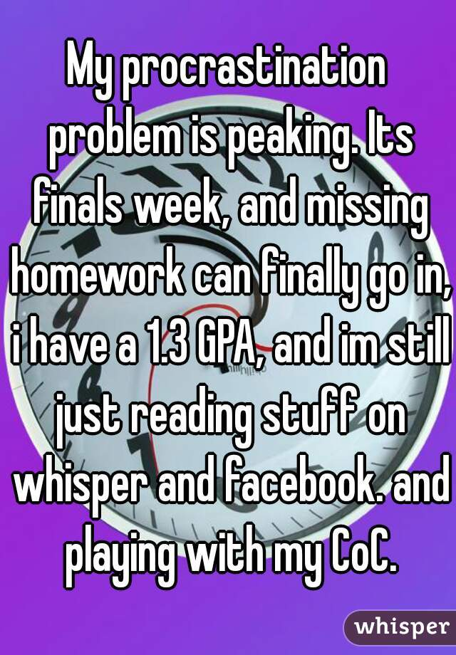 My procrastination problem is peaking. Its finals week, and missing homework can finally go in, i have a 1.3 GPA, and im still just reading stuff on whisper and facebook. and playing with my CoC.