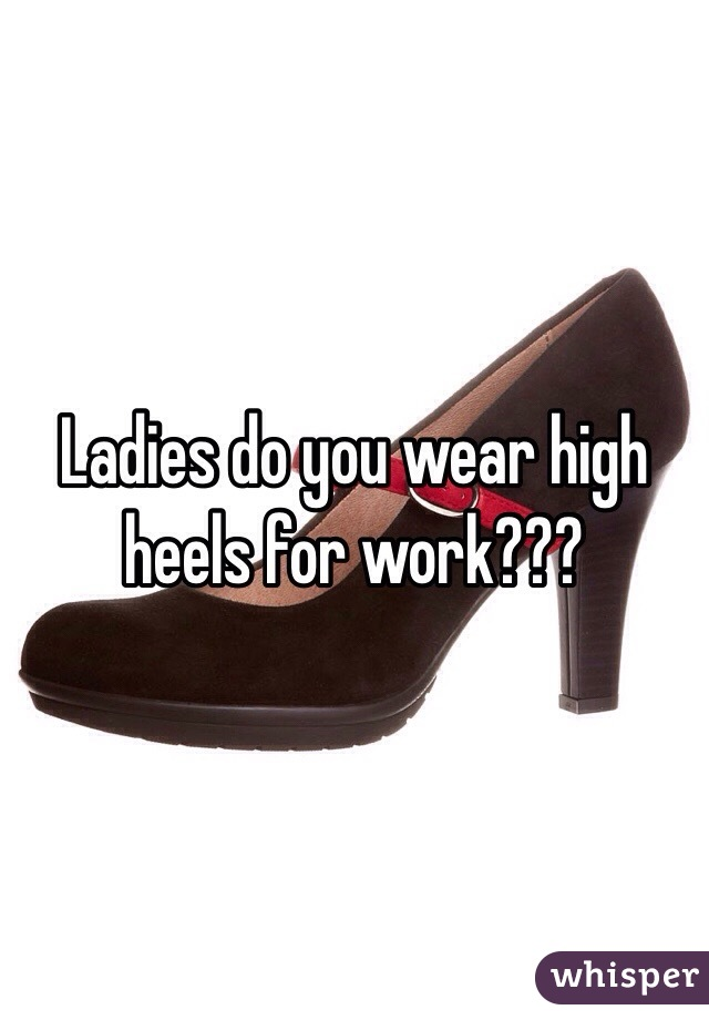 Ladies do you wear high heels for work???
