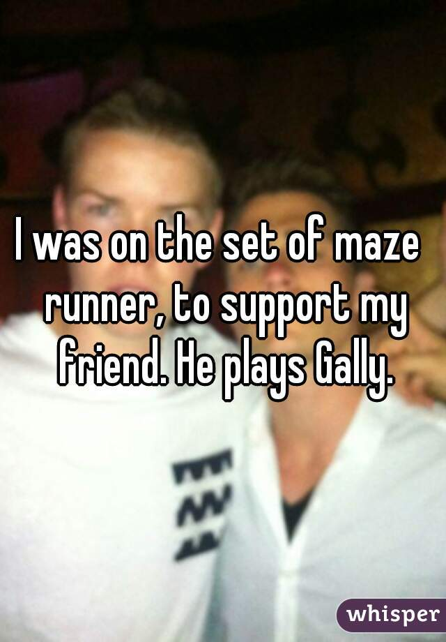 I was on the set of maze  runner, to support my friend. He plays Gally.