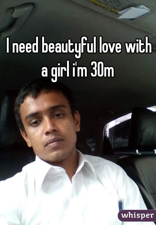 I need beautyful love with a girl i'm 30m