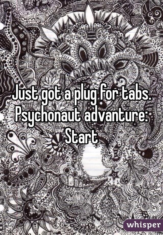 Just got a plug for tabs. Psychonaut advanture: Start
