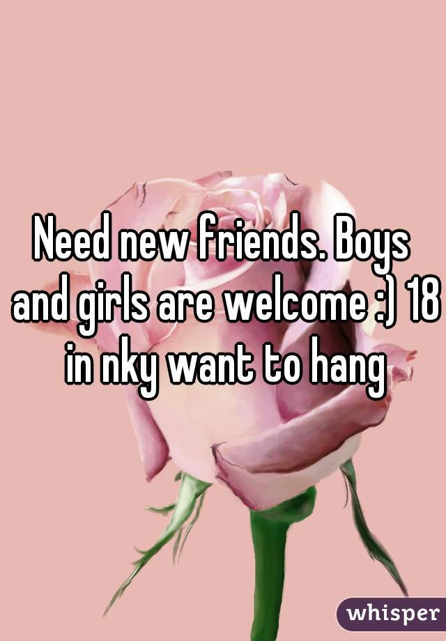 Need new friends. Boys and girls are welcome :) 18 in nky want to hang
