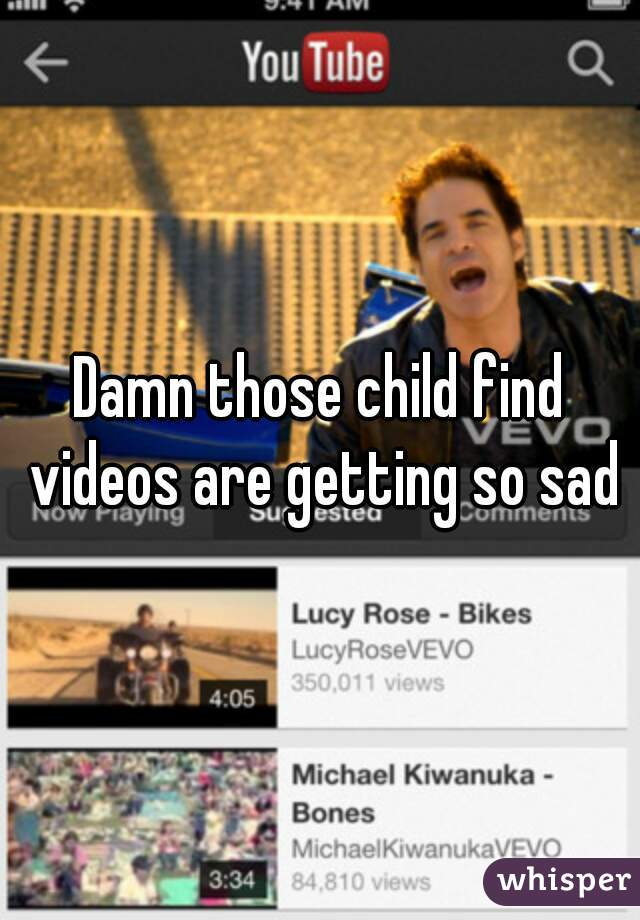 Damn those child find videos are getting so sad