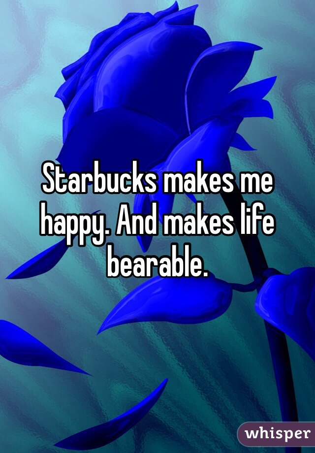 Starbucks makes me happy. And makes life bearable.