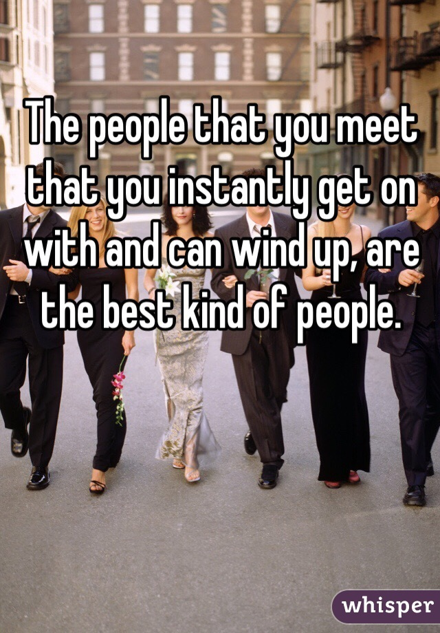 The people that you meet that you instantly get on with and can wind up, are the best kind of people.