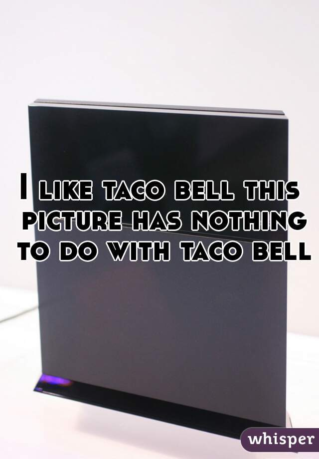 I like taco bell this picture has nothing to do with taco bell